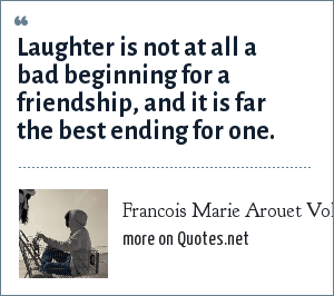 Francois Marie Arouet Voltaire: Laughter is not at all a bad beginning for a friendship, and it is far the best ending for one.