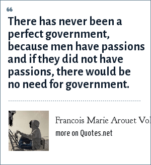 Francois Marie Arouet Voltaire: There has never been a perfect government, because men have passions and if they did not have passions, there would be no need for government.