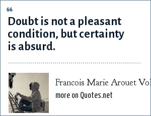 Francois Marie Arouet Voltaire: Doubt is not a pleasant condition, but certainty is absurd.