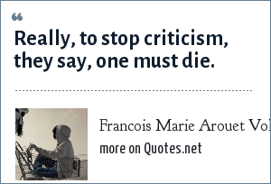 Francois Marie Arouet Voltaire: Really, to stop criticism, they say, one must die.