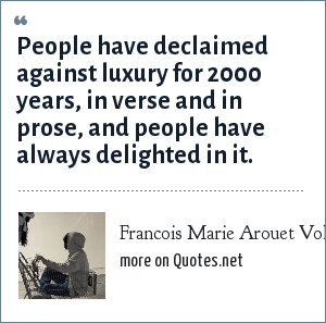 Francois Marie Arouet Voltaire: People have declaimed against luxury for 2000 years, in verse and in prose, and people have always delighted in it.