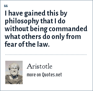 Aristotle: I have gained this by philosophy that I do without being commanded what others do only from fear of the law.