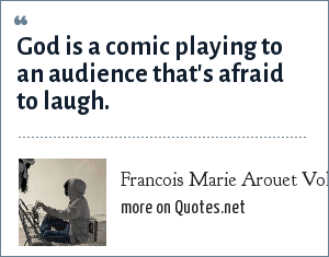 Francois Marie Arouet Voltaire: God is a comic playing to an audience that's afraid to laugh.