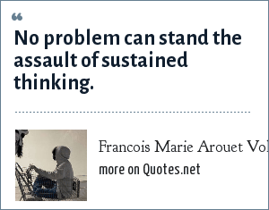 Francois Marie Arouet Voltaire: No problem can stand the assault of sustained thinking.
