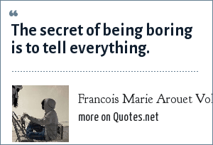 Francois Marie Arouet Voltaire: The secret of being boring is to tell everything.