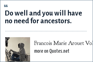 Francois Marie Arouet Voltaire: Do well and you will have no need for ancestors.