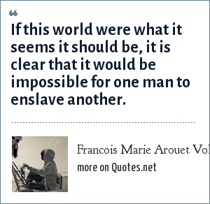 Francois Marie Arouet Voltaire: If this world were what it seems it should be, it is clear that it would be impossible for one man to enslave another.