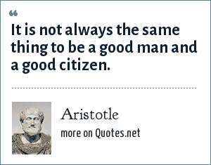 Aristotle: It is not always the same thing to be a good man and a good citizen.