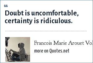 Francois Marie Arouet Voltaire: Doubt is uncomfortable, certainty is ridiculous.