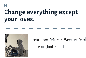 Francois Marie Arouet Voltaire: Change everything except your loves.