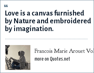 Francois Marie Arouet Voltaire: Love is a canvas furnished by Nature and embroidered by imagination.