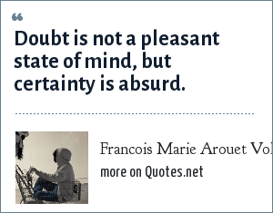 Francois Marie Arouet Voltaire: Doubt is not a pleasant state of mind, but certainty is absurd.