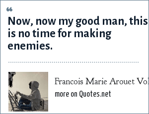 Francois Marie Arouet Voltaire: Now, now my good man, this is no time for making enemies.