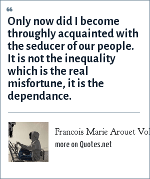 Francois Marie Arouet Voltaire: Only now did I become throughly acquainted with the seducer of our people. It is not the inequality which is the real misfortune, it is the dependance.