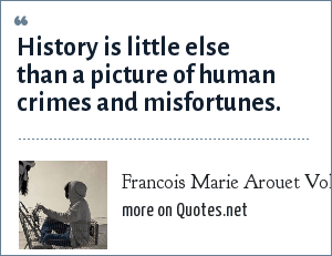 Francois Marie Arouet Voltaire: History is little else than a picture of human crimes and misfortunes.