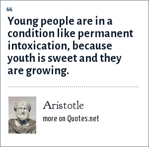 Aristotle: Young people are in a condition like permanent intoxication, because youth is sweet and they are growing.