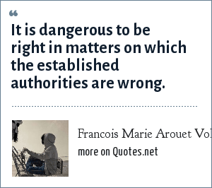 Francois Marie Arouet Voltaire: It is dangerous to be right in matters on which the established authorities are wrong.