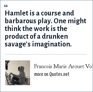 Francois Marie Arouet Voltaire: Hamlet is a course and barbarous play. One might think the work is the product of a drunken savage's imagination.