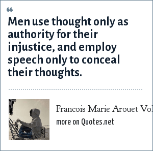 Francois Marie Arouet Voltaire: Men use thought only as authority for their injustice, and employ speech only to conceal their thoughts.