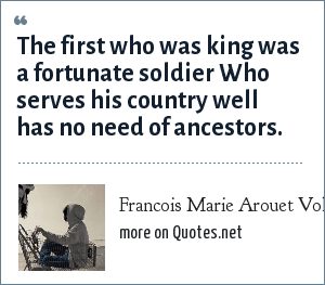 Francois Marie Arouet Voltaire: The first who was king was a fortunate soldier Who serves his country well has no need of ancestors.