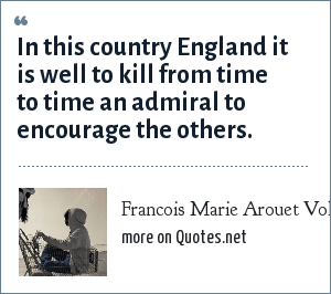 Francois Marie Arouet Voltaire: In this country England it is well to kill from time to time an admiral to encourage the others.