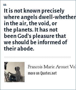 Francois Marie Arouet Voltaire: It is not known precisely where angels dwell-whether in the air, the void, or the planets. It has not been God's pleasure that we should be informed of their abode.