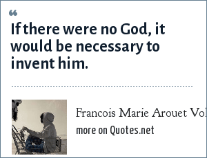 Francois Marie Arouet Voltaire: If there were no God, it would be necessary to invent him.