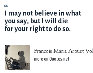 Francois Marie Arouet Voltaire: I may not believe in what you say, but I will die for your right to do so.