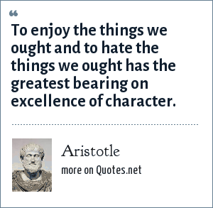 Aristotle: To enjoy the things we ought and to hate the things we ought has the greatest bearing on excellence of character.