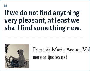 Francois Marie Arouet Voltaire: If we do not find anything very pleasant, at least we shall find something new.