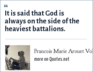 Francois Marie Arouet Voltaire: It is said that God is always on the side of the heaviest battalions.