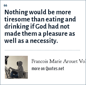 Francois Marie Arouet Voltaire: Nothing would be more tiresome than eating and drinking if God had not made them a pleasure as well as a necessity.