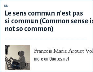 Francois Marie Arouet Voltaire: Le sens commun n'est pas si commun (Common sense is not so common)