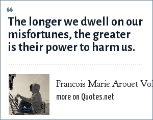 Francois Marie Arouet Voltaire: The longer we dwell on our misfortunes, the greater is their power to harm us.