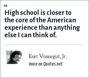 Kurt Vonnegut, Jr.: High school is closer to the core of the American experience than anything else I can think of.