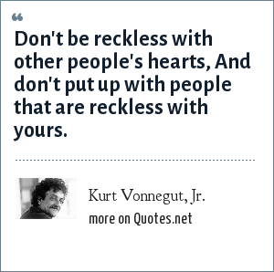 Kurt Vonnegut, Jr.: Don't be reckless with other people's hearts, And don't put up with people that are reckless with yours.