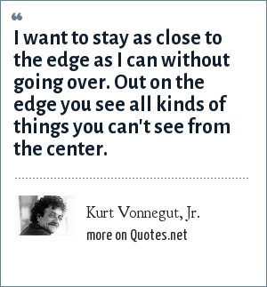 Kurt Vonnegut, Jr.: I want to stay as close to the edge as I can without going over. Out on the edge you see all kinds of things you can't see from the center.