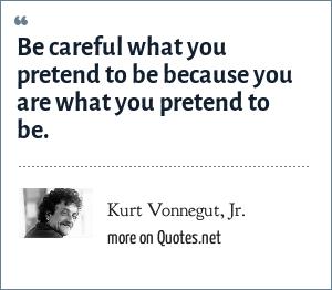 Kurt Vonnegut, Jr.: Be careful what you pretend to be because you are what you pretend to be.