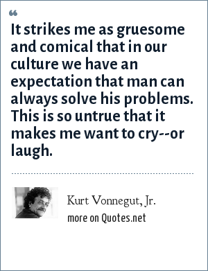 Kurt Vonnegut, Jr.: It strikes me as gruesome and comical that in our culture we have an expectation that man can always solve his problems. This is so untrue that it makes me want to cry--or laugh.