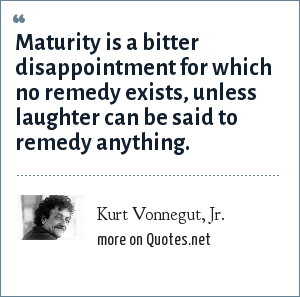 Kurt Vonnegut, Jr.: Maturity is a bitter disappointment for which no remedy exists, unless laughter can be said to remedy anything.