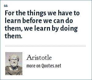 Aristotle: For the things we have to learn before we can do them, we learn by doing them.
