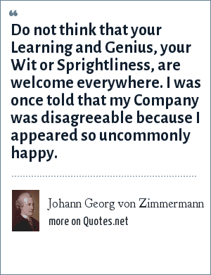 Johann Georg von Zimmermann: Do not think that your Learning and Genius, your Wit or Sprightliness, are welcome everywhere. I was once told that my Company was disagreeable because I appeared so uncommonly happy.