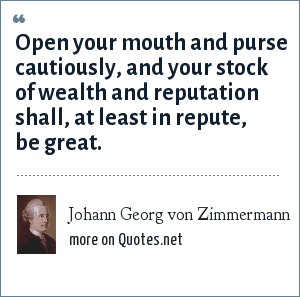 Johann Georg von Zimmermann: Open your mouth and purse cautiously, and your stock of wealth and reputation shall, at least in repute, be great.