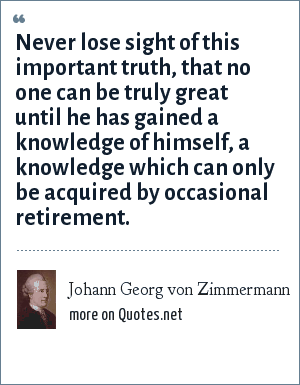 Johann Georg von Zimmermann: Never lose sight of this important truth, that no one can be truly great until he has gained a knowledge of himself, a knowledge which can only be acquired by occasional retirement.