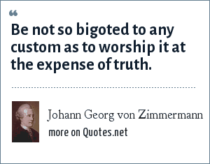 Johann Georg von Zimmermann: Be not so bigoted to any custom as to worship it at the expense of truth.