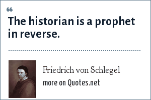 Friedrich von Schlegel: The historian is a prophet in reverse.