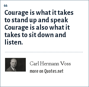Carl Hermann Voss: Courage is what it takes to stand up and speak Courage is also what it takes to sit down and listen.