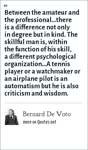 Bernard De Voto: Between the amateur and the professional...there is a difference not only in degree but in kind. The skillful man is, within the function of his skill, a different psychological organization...A tennis player or a watchmaker or an airplane pilot is an automatism but he is also criticism and wisdom.