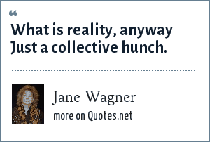 Jane Wagner: What is reality, anyway Just a collective hunch.
