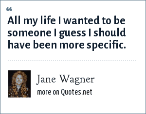 Jane Wagner: All my life I wanted to be someone I guess I should have been more specific.